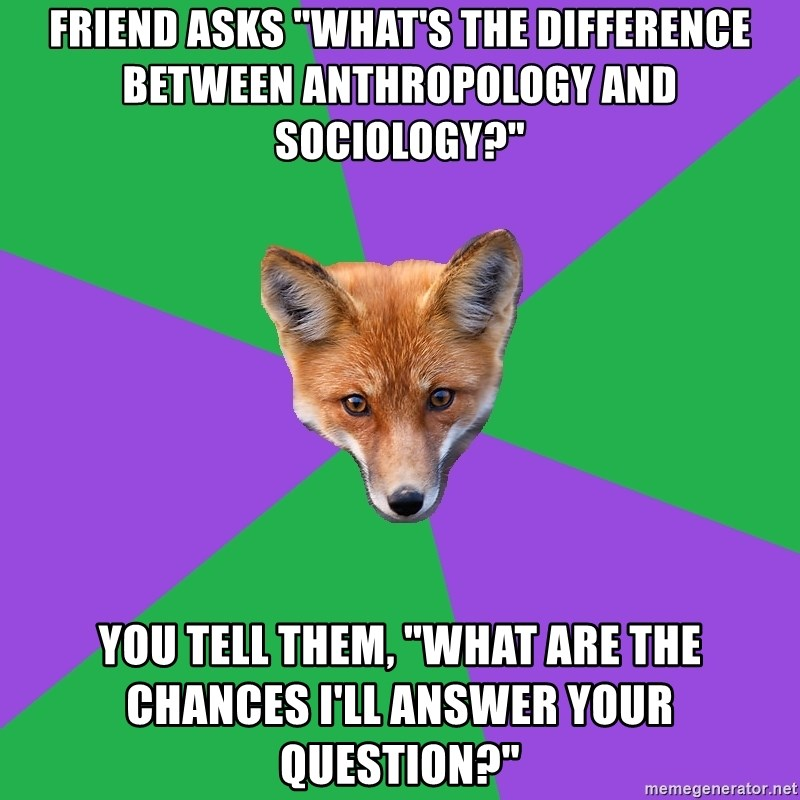 """Anthropology Major Fox - Friend asks """"what's the difference between anthropology and sociology?"""" you tell them, """"what are the chances i'll answer your question?"""""""