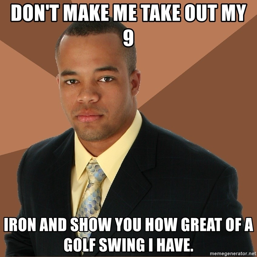 Successful Black Man - don't make me take out my 9 iron and show you how great of a golf swing I have.