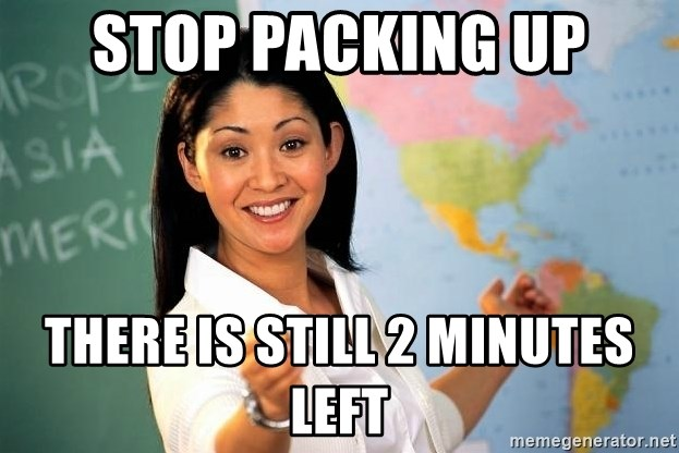 Unhelpful High School Teacher - Stop packing up there is still 2 minutes left