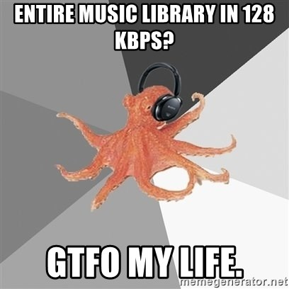 Music Nerd Octopus - Entire Music Library In 128 KBPS? GTFO MY LIFE.