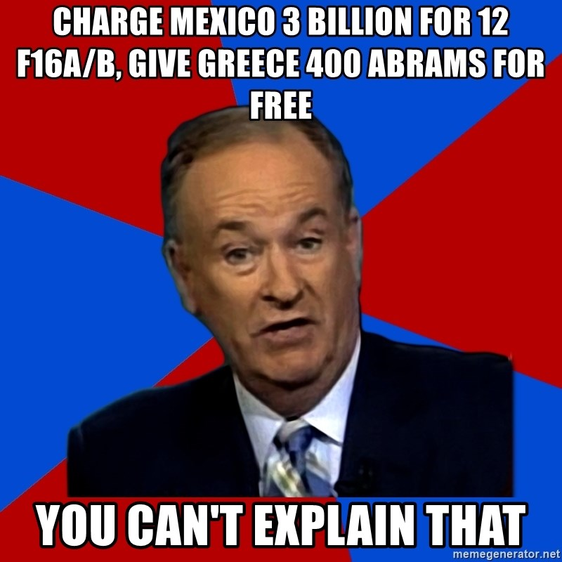 Bill O'Reilly Proves God - charge mexico 3 billion for 12 f16A/B, give greece 400 abrams for free You can't explain that