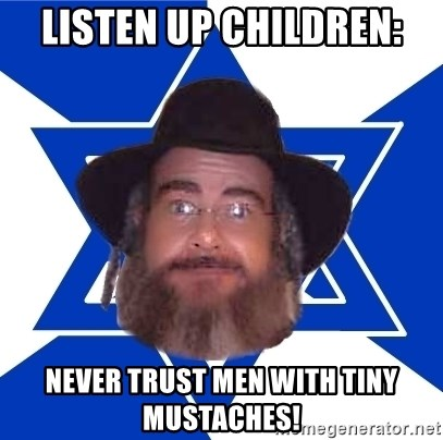 Advice Jew - listen up children: never trust men with tiny mustaches!