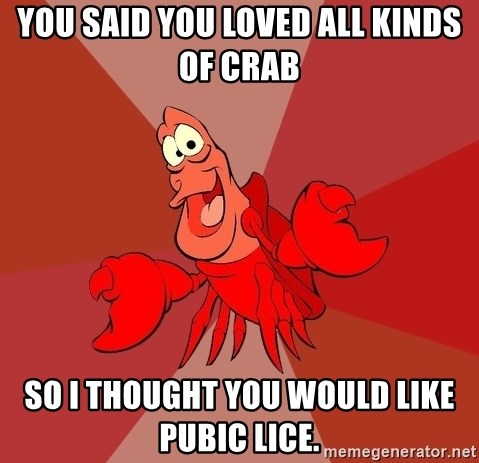 Crab - You said you loved all kinds of crab  so I thought you would like pubic lice.
