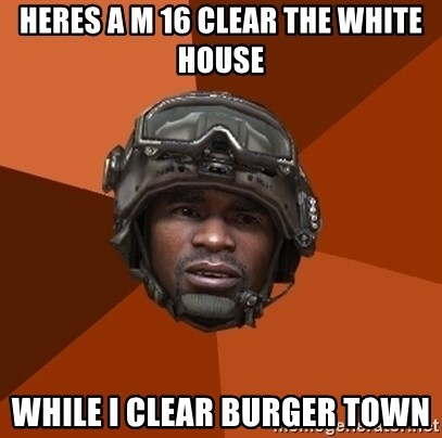 Ramirez do something - heres a m 16 clear the white house while i clear burger town