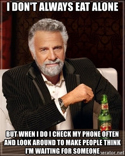 The Most Interesting Man In The World - I Don't Always eat alone but when I do i check my phone often and look around to make people think i'm waiting for someone
