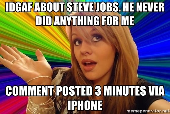 Dumb Blonde - idgaf about steve jobs. he never did anything for me comment posted 3 minutes via iphone
