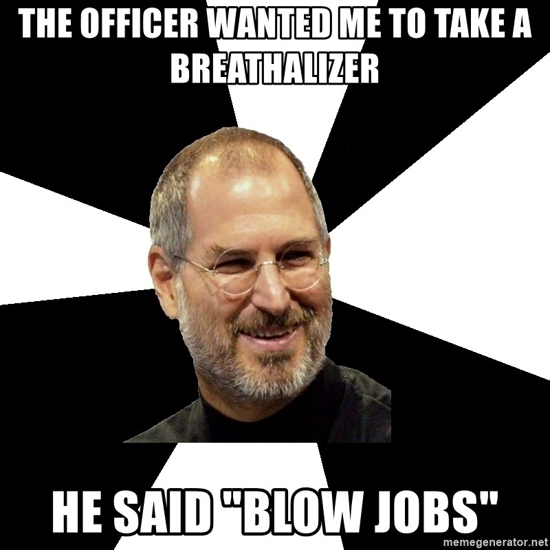 """Steve Jobs Says - the officer wanted me to take a breathalizer he said """"blow jobs"""""""