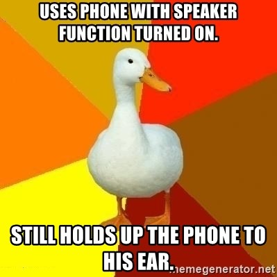 Technologyimpairedduck - USES PHONE WITH SPEAKER FUNCTION TURNED ON. STILL HOLDS UP THE PHONE TO HIS EAR.
