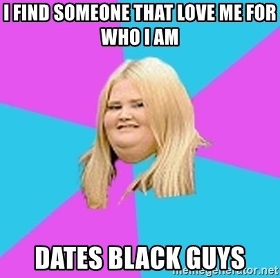 Fat Girl - I find someone that love me for who I am dates black guys