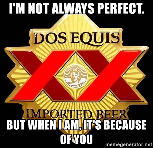 Dos Equis - I'm not always Perfect. But when I am, it's because of you