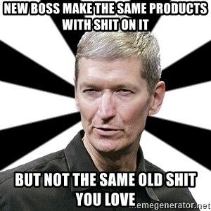 Tim Cook Time - new boss make the same products with shit on it but not the same old shit you love