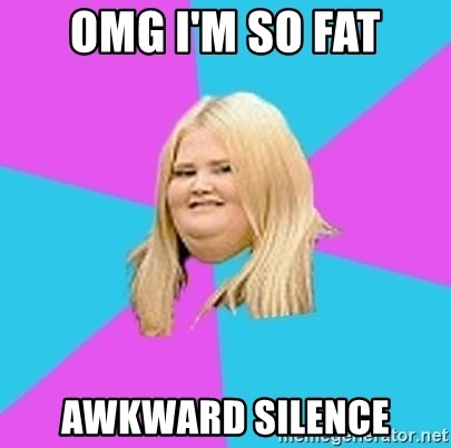 Fat Girl - omg i'm so fat awkward silence