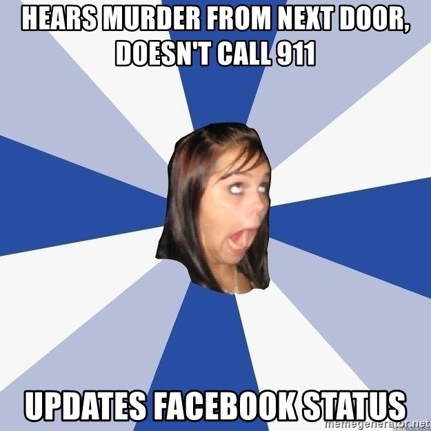 Annoying Facebook Girl - hears murder from next door, doesn't call 911 updates facebook status