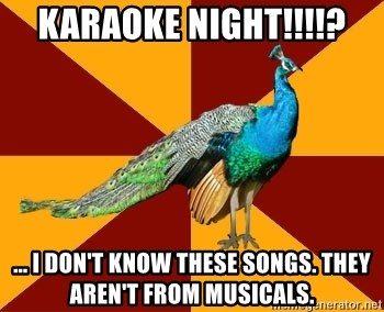 Thespian Peacock - Karaoke night!!!!? ... i don't know these songs. they aren't from musicals.