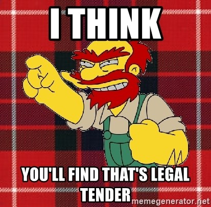 Angry Scotsman - i think you'll find that's legal tender