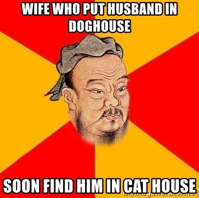 Chinese Proverb - WIFE WHO PUT HUSBAND IN DOGHOUSE soon find him in cat house