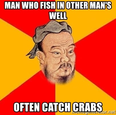 Chinese Proverb - Man who fish in other man's well often catch crabs