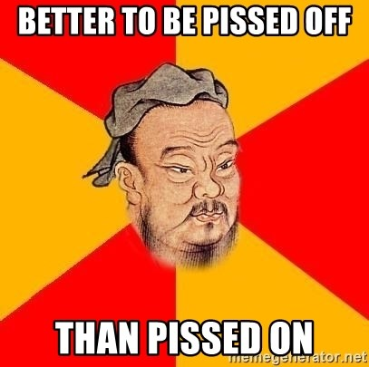 Chinese Proverb - Better to be pissed off than pissed on
