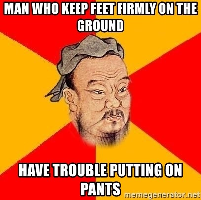 Chinese Proverb - Man who keep feet firmly on the ground have trouble putting on pants