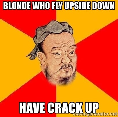 Chinese Proverb - Blonde who fly upside down have crack up