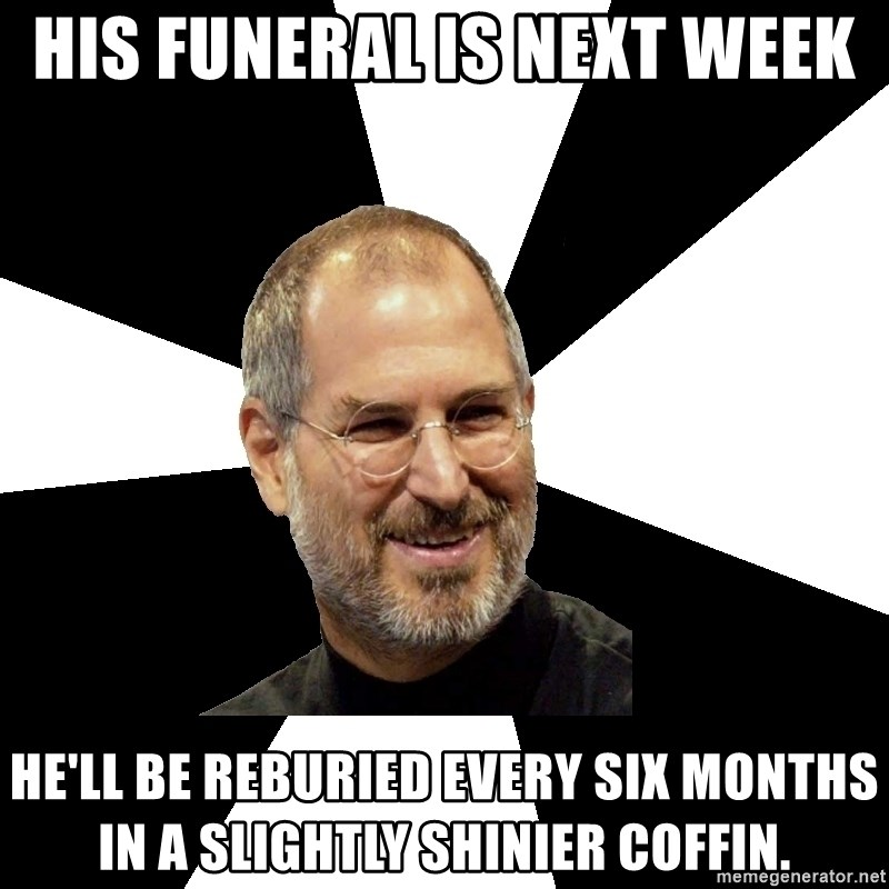Steve Jobs Says - His Funeral is next week he'll be reburied every six months in a slightly shinier coffin.