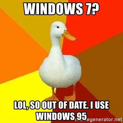 Technologically Impaired Duck - Windows 7? LOL, so out of date. I use Windows 95