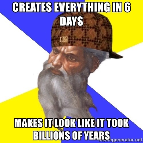 Scumbag God - Creates everything in 6 days makes it look like it took billions of years