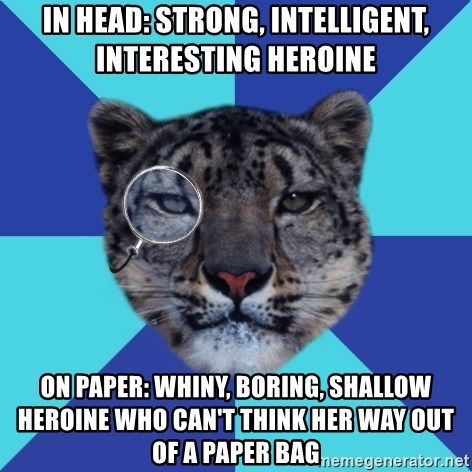 Writer Leopard - In head: strong, intelligent, interesting heroine On paper: Whiny, boring, shallow heroine who can't think her way out of a paper bag