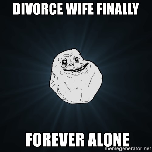 Forever Alone - DIVORCE WIFE FINALLY  FOREVER ALONE
