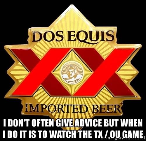 Dos Equis - I don't often give advice But when I do it is to watch the TX / OU game