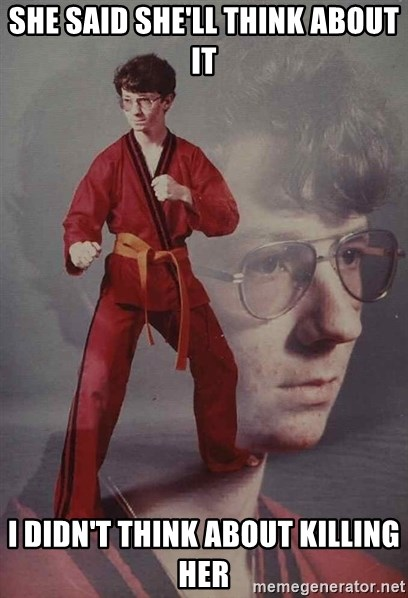 PTSD Karate Kyle - She said she'll think about it i didn't think about killing her