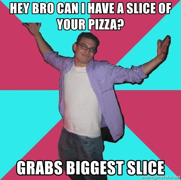 Douchebag Roommate - Hey bro can I have a slice of your pizza? Grabs biggest slice