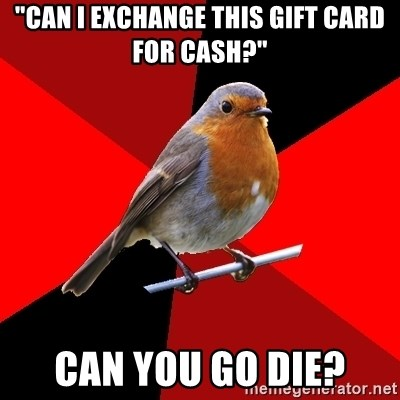 "Retail Robin - ""can I exchange this gift card for cash?"" can you go die?"