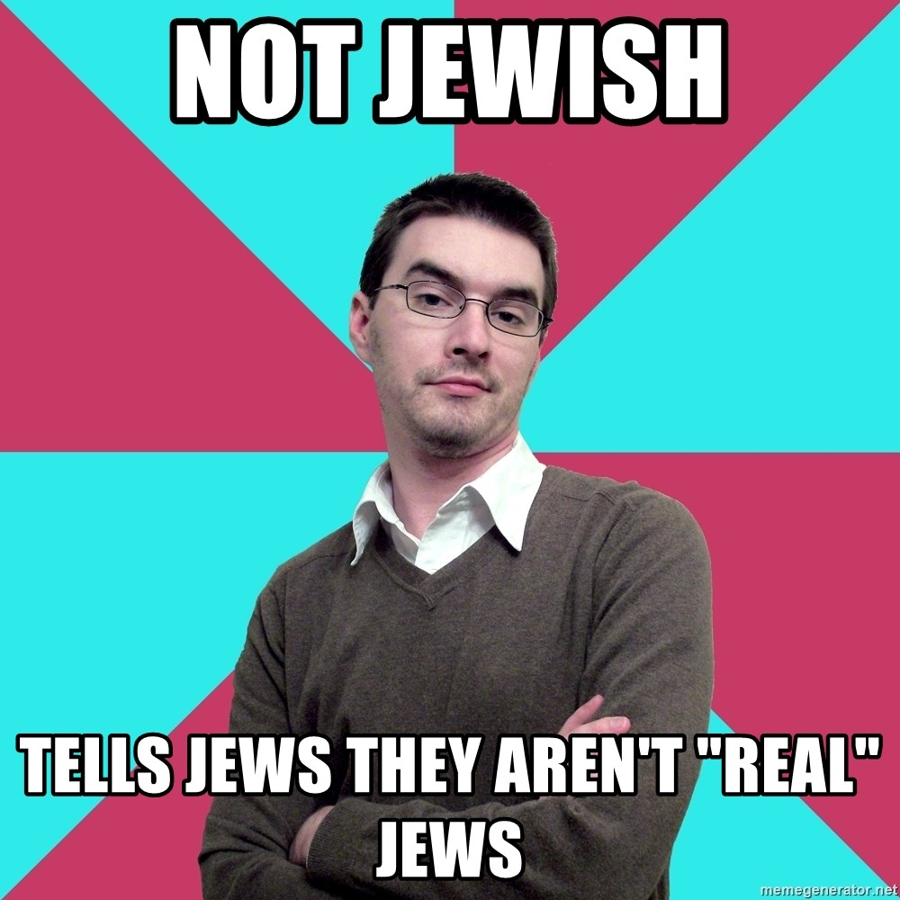 "Privilege Denying Dude - Not Jewish Tells Jews they aren't ""real"" jews"