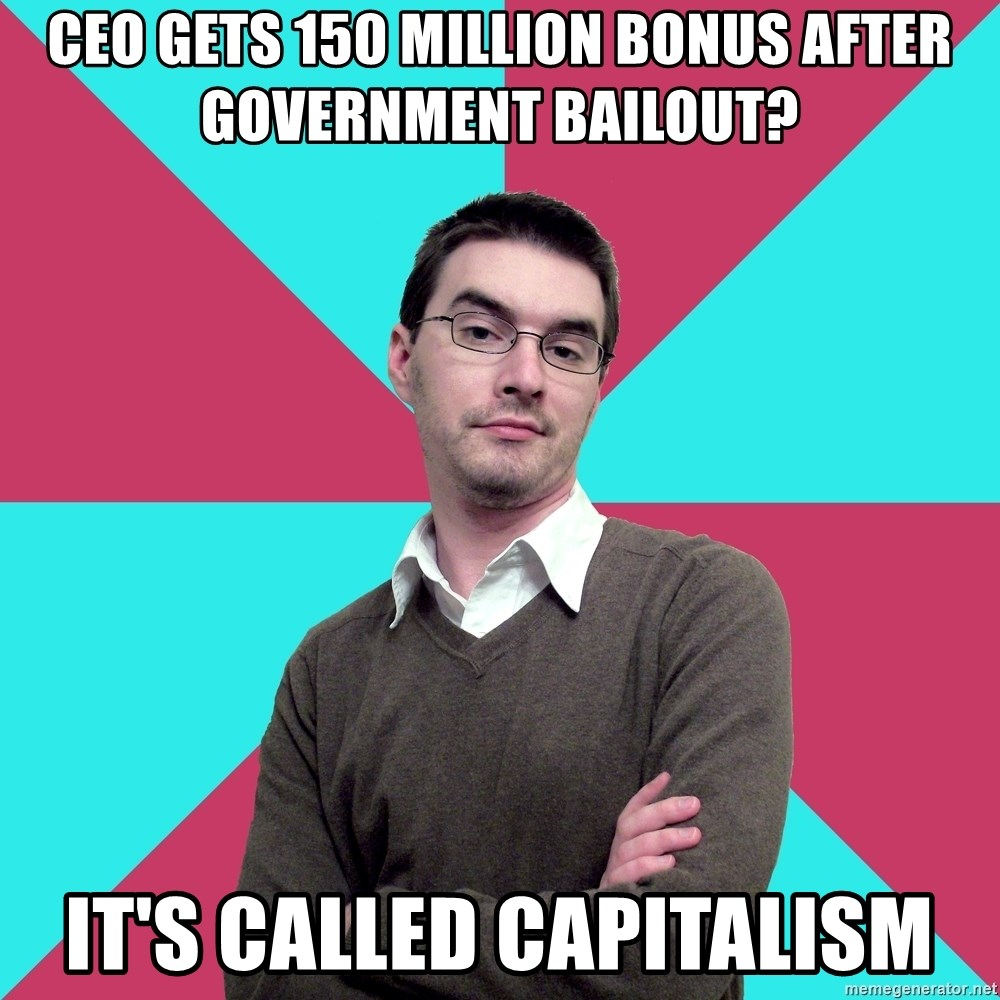 Privilege Denying Dude - ceo gets 150 million bonus after government bailout? it's called capitalism