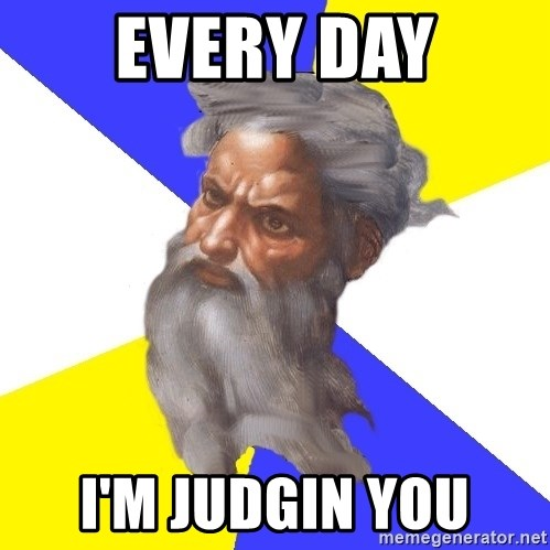 God - every day i'm judgin you