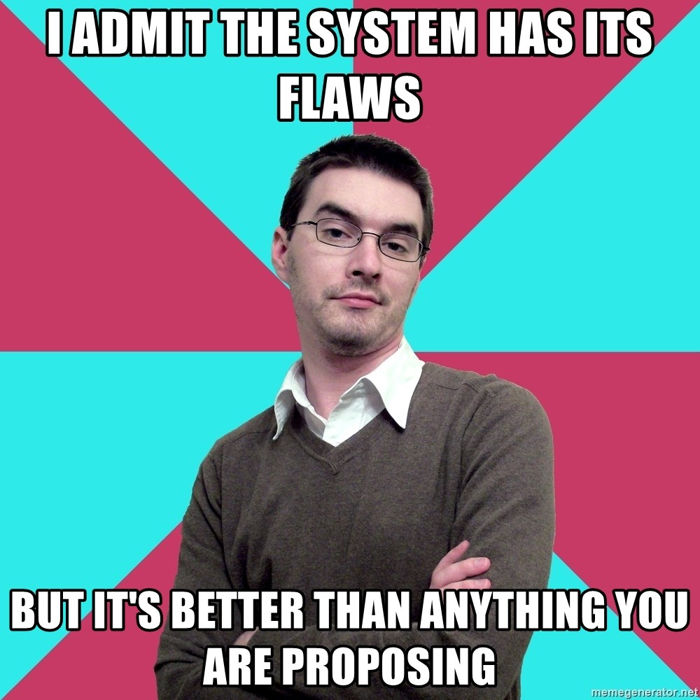 Privilege Denying Dude - i admit the system has its flaws but it's better than anything you are proposing