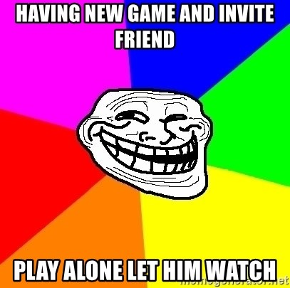 Trollface - having new game and invite friend play alone let him watch