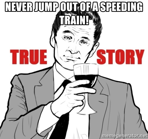true story - Never jump out of a speeding train!