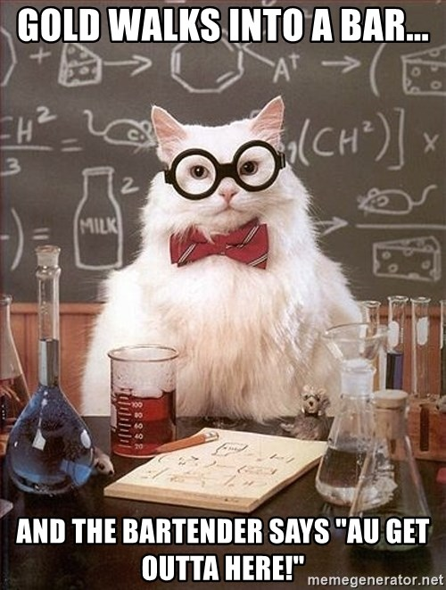 """Science Cat - Gold walks into a bar... And the bartender says """"Au get outta Here!"""""""