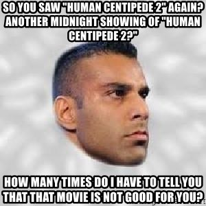 "Serious Jinder Mahal - So you saw ""Human Centipede 2"" again? Another midnight showing of ""Human Centipede 2?"" How many times do I have to tell you that that movie is not good for you?"