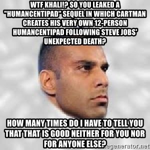 "Serious Jinder Mahal - WTF KHALI!? So you leaked a ""HumancentiPad"" sequel in which Cartman creates his very own 12-person HumancentiPad following Steve Jobs' unexpected death? How many times do I have to tell you that that is good neither for you nor for anyone else?"