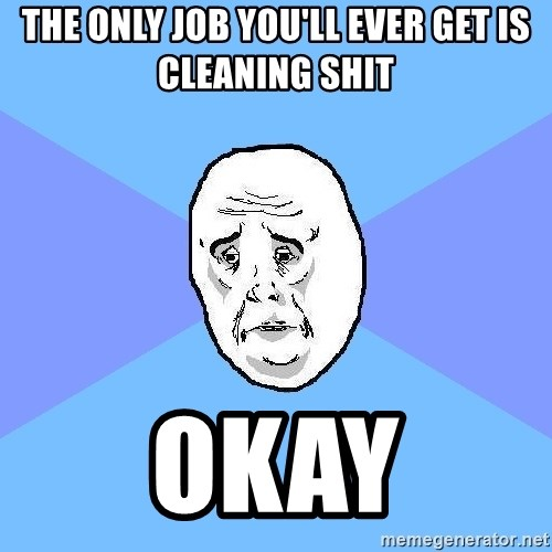Okay Guy - The only job you'll ever get is cleaning shit okay