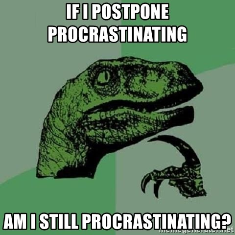 Philosoraptor - If i postpone procrastinating  am i still procrastinating?