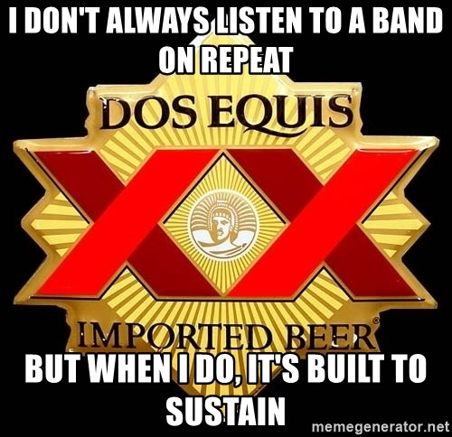 Dos Equis - I don't always listen to a band on repeat but when i do, it's Built to Sustain