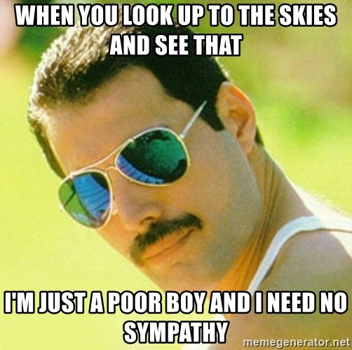 typical Queen Fan - when you look up to the skies and see that i'm just a poor boy and i need no sympathy