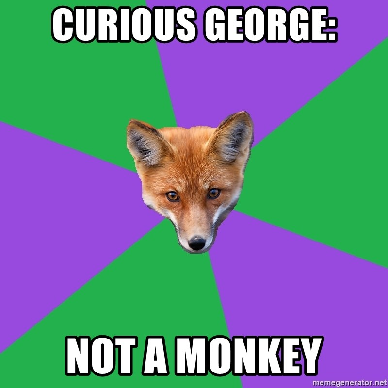 Anthropology Major Fox - Curious George: NOT A MONKEY
