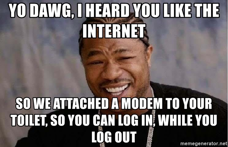 Yo Dawg - YO DAWG, I HEARD YOU LIKE THE INTERNET SO WE ATTACHED A MODEM TO YOUR TOILET, SO YOU CAN LOG IN, WHILE YOU LOG OUT