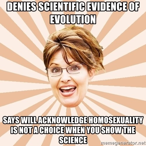 Typical Republican - Denies scientific evidence of evolution says will acknowledge homosexuality is not a choice when you show the science