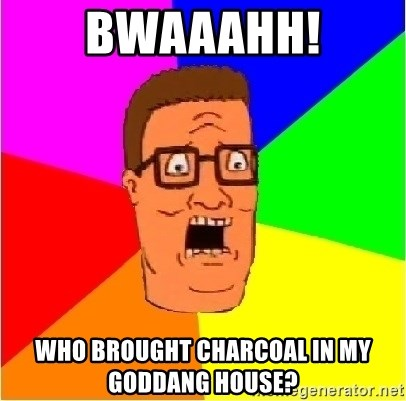 Hank Hill - BWAAAHH! WHO BROUGHT CHARCOAL IN MY GODDANG HOUSE?